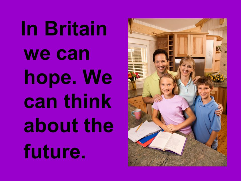 In Britain we can hope. We can think about the future.