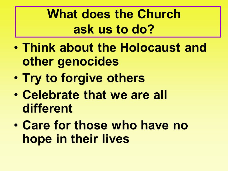 What does the Church ask us to do? Think about the Holocaust and other genocides Try to forgive others Celebrate that we are all different Care for th