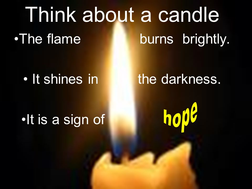 Think about a candle The flame burns brightly. It shines in the darkness. It is a sign of