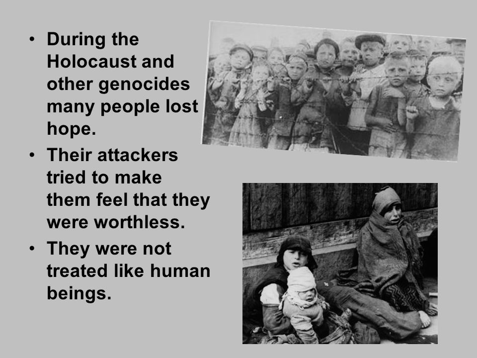 During the Holocaust and other genocides many people lost hope.