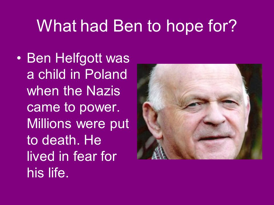 What had Ben to hope for. Ben Helfgott was a child in Poland when the Nazis came to power.