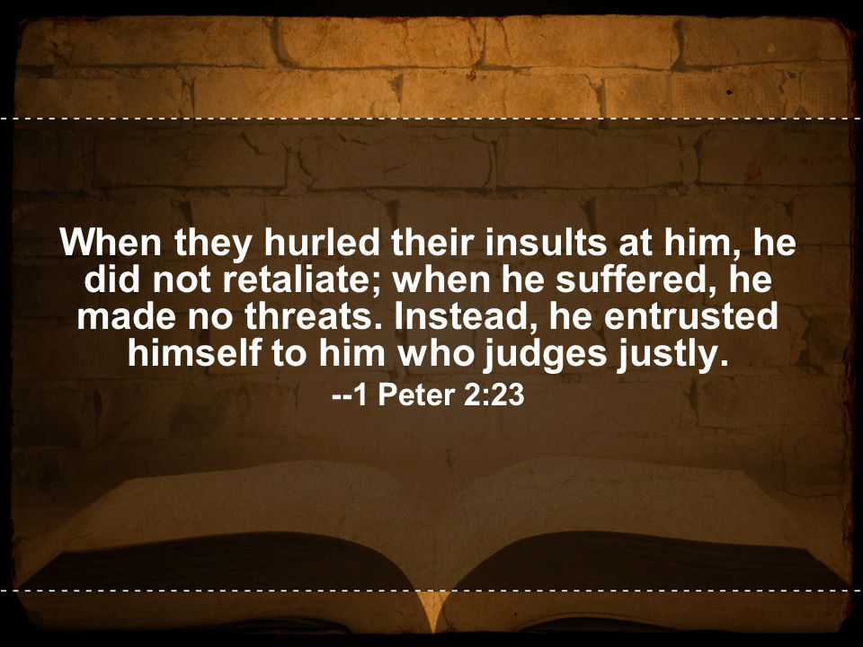 When they hurled their insults at him, he did not retaliate; when he suffered, he made no threats. Instead, he entrusted himself to him who judges jus