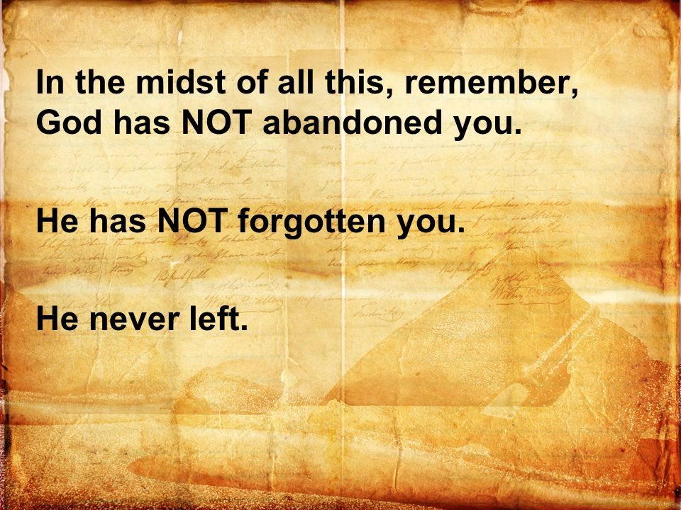In the midst of all this, remember, God has NOT abandoned you. He has NOT forgotten you. He never left.