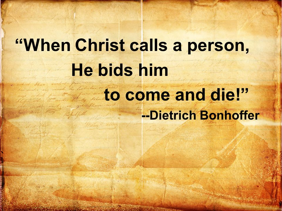 """When Christ calls a person, He bids him to come and die!"" --Dietrich Bonhoffer"