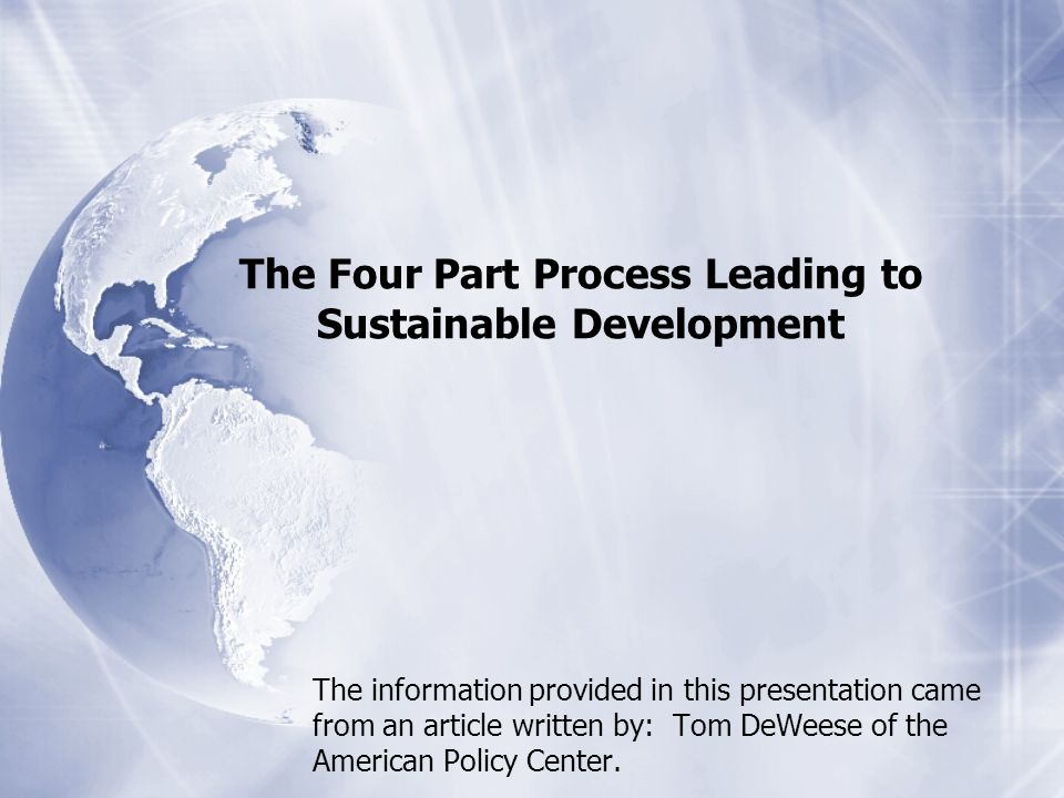 The Four Part Process Leading to Sustainable Development The information provided in this presentation came from an article written by: Tom DeWeese of the American Policy Center.