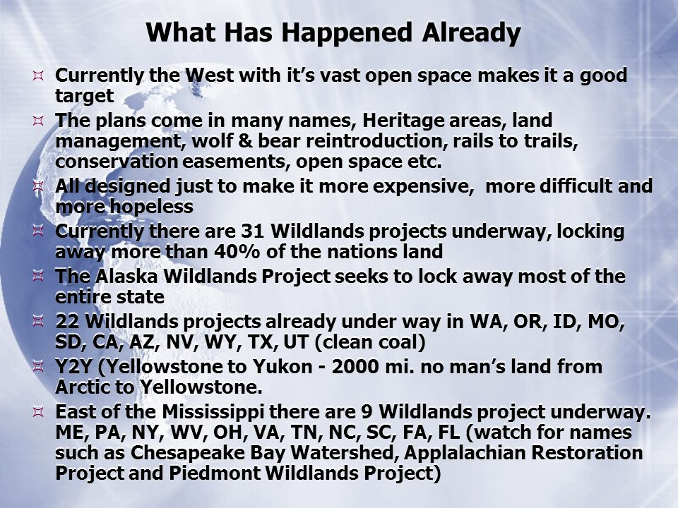 What Has Happened Already  Currently the West with it's vast open space makes it a good target  The plans come in many names, Heritage areas, land management, wolf & bear reintroduction, rails to trails, conservation easements, open space etc.