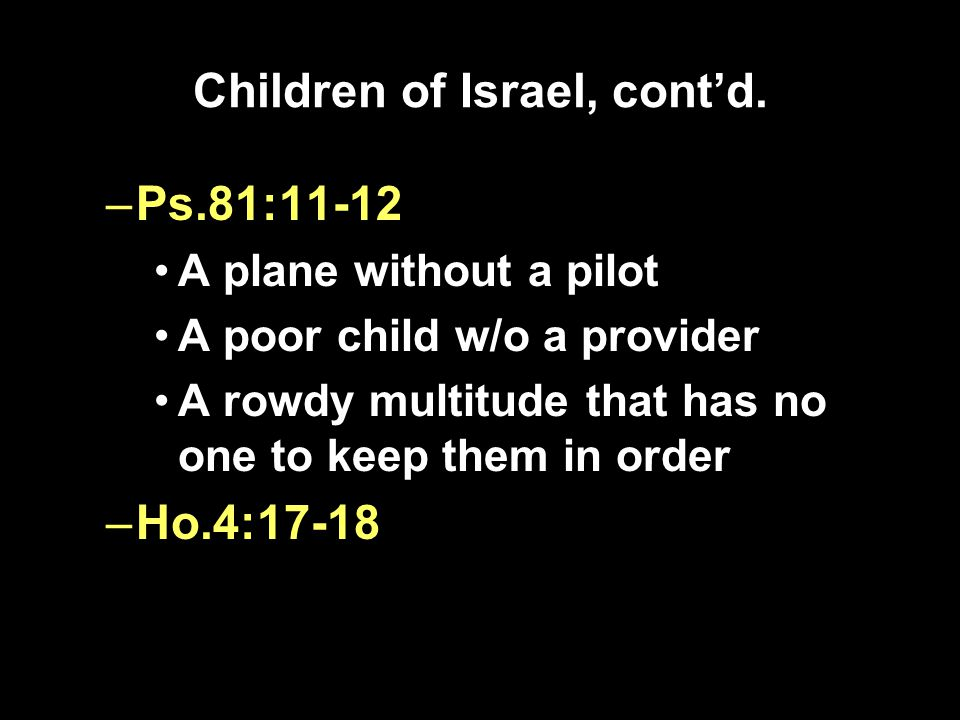 Children of Israel, cont'd. –Ps.81:11-12 A plane without a pilot A poor child w/o a provider A rowdy multitude that has no one to keep them in order –
