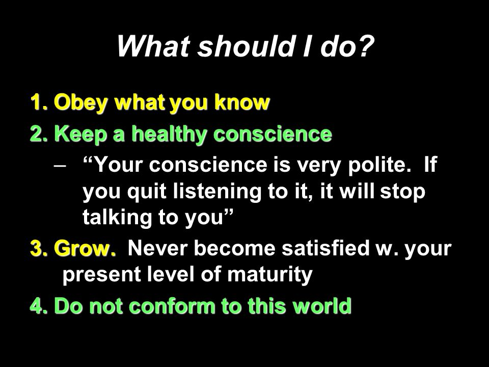 "What should I do? 1. Obey what you know 2. Keep a healthy conscience –""Your conscience is very polite. If you quit listening to it, it will stop talki"