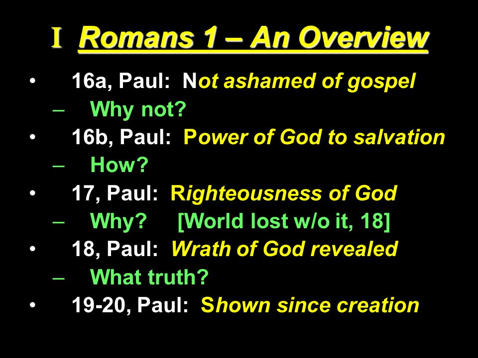 I Romans 1 – An Overview 16a, Paul: Not ashamed of gospel –Why not? 16b, Paul: Power of God to salvation –How? 17, Paul: Righteousness of God –Why? [W