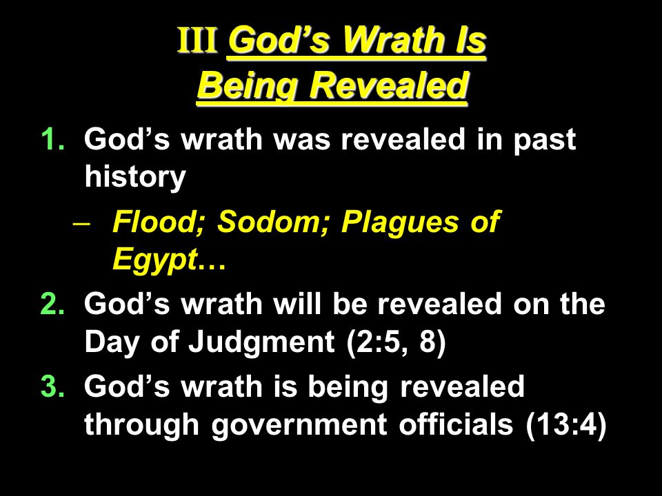 III God's Wrath Is Being Revealed 1. God's wrath was revealed in past history –Flood; Sodom; Plagues of Egypt… 2. God's wrath will be revealed on the