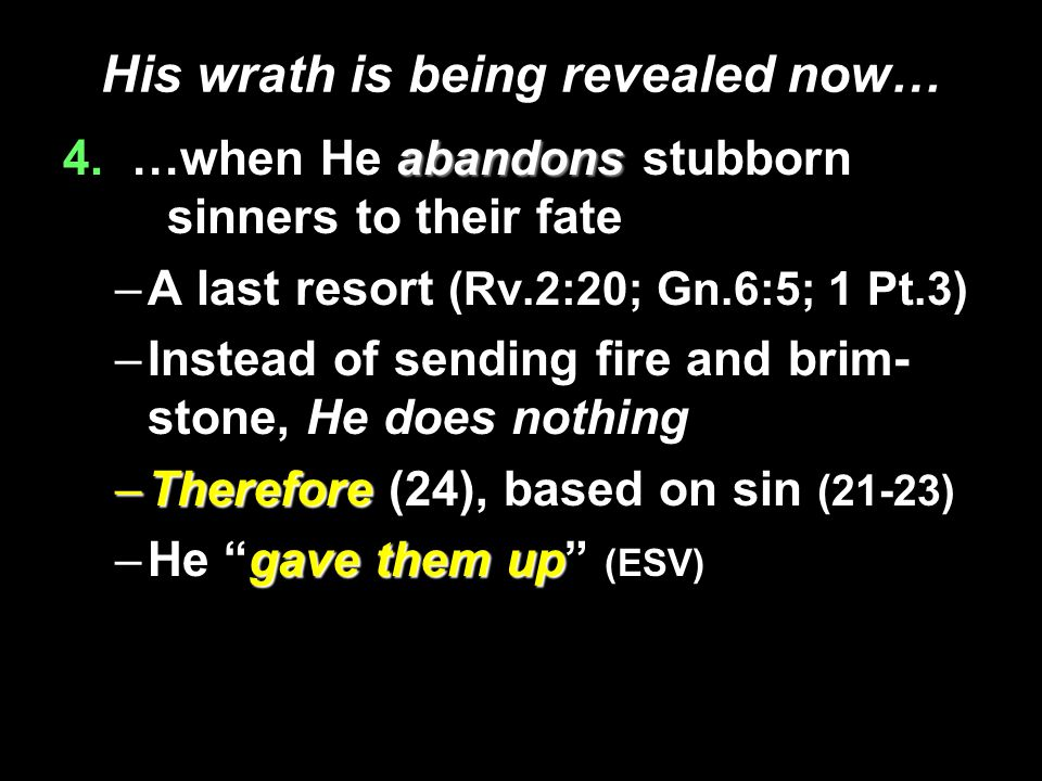 His wrath is being revealed now… abandons 4. …when He abandons stubborn sinners to their fate –A last resort (Rv.2:20; Gn.6:5; 1 Pt.3) –Instead of sen