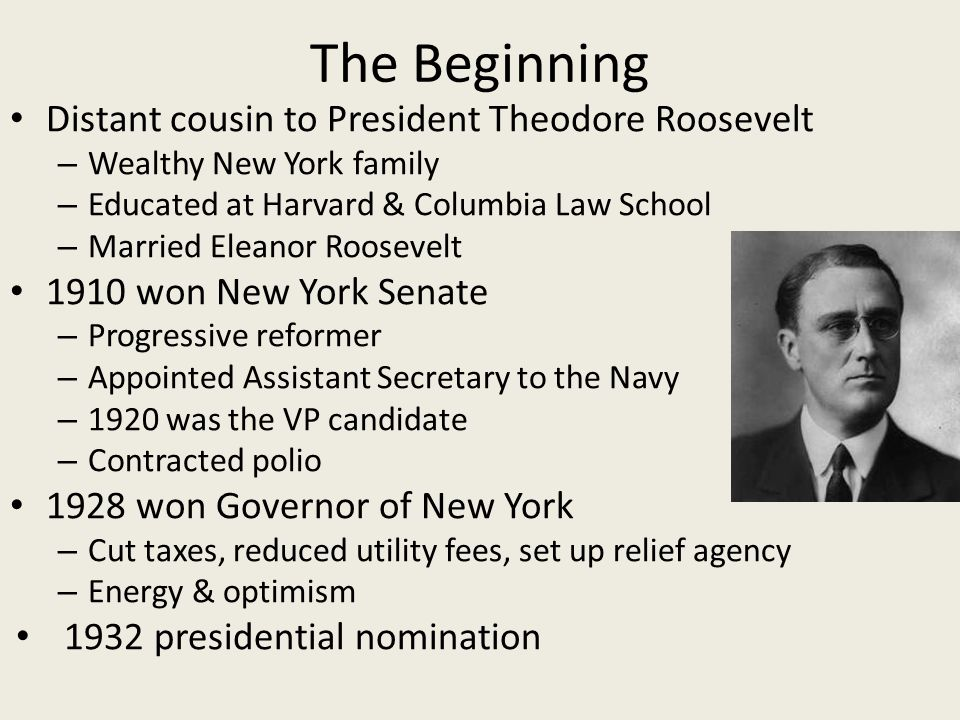 The Beginning Distant cousin to President Theodore Roosevelt – Wealthy New York family – Educated at Harvard & Columbia Law School – Married Eleanor Roosevelt 1910 won New York Senate – Progressive reformer – Appointed Assistant Secretary to the Navy – 1920 was the VP candidate – Contracted polio 1928 won Governor of New York – Cut taxes, reduced utility fees, set up relief agency – Energy & optimism 1932 presidential nomination