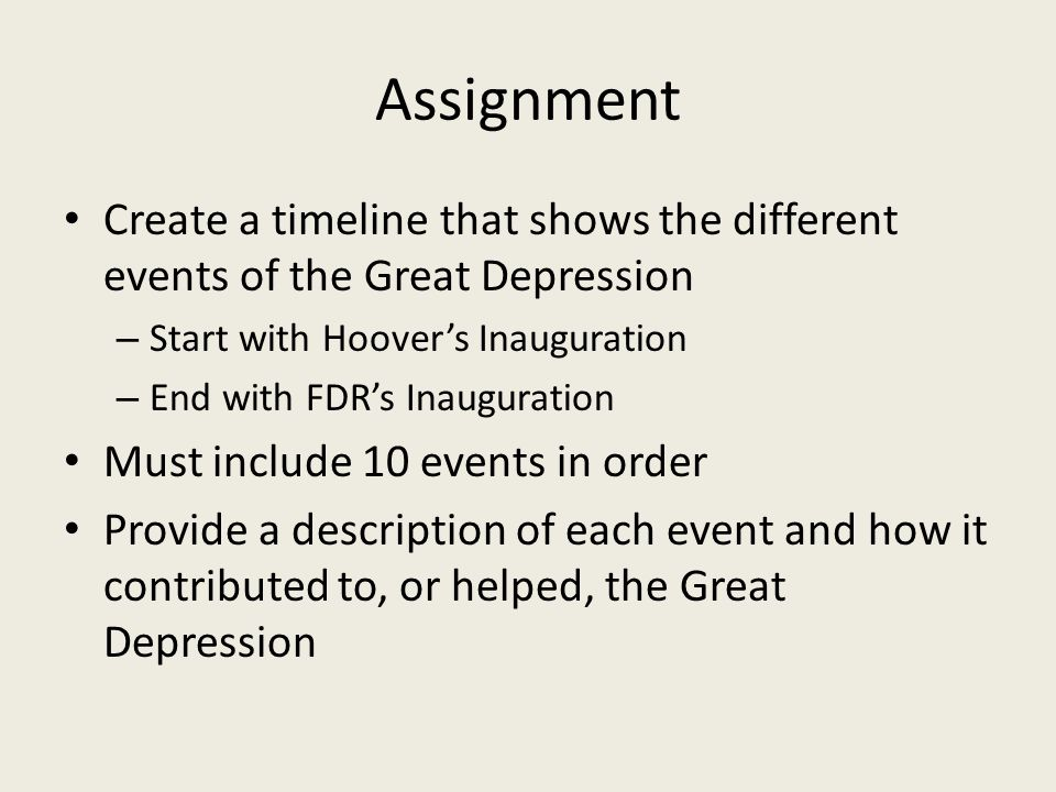 Assignment Create a timeline that shows the different events of the Great Depression – Start with Hoover's Inauguration – End with FDR's Inauguration Must include 10 events in order Provide a description of each event and how it contributed to, or helped, the Great Depression