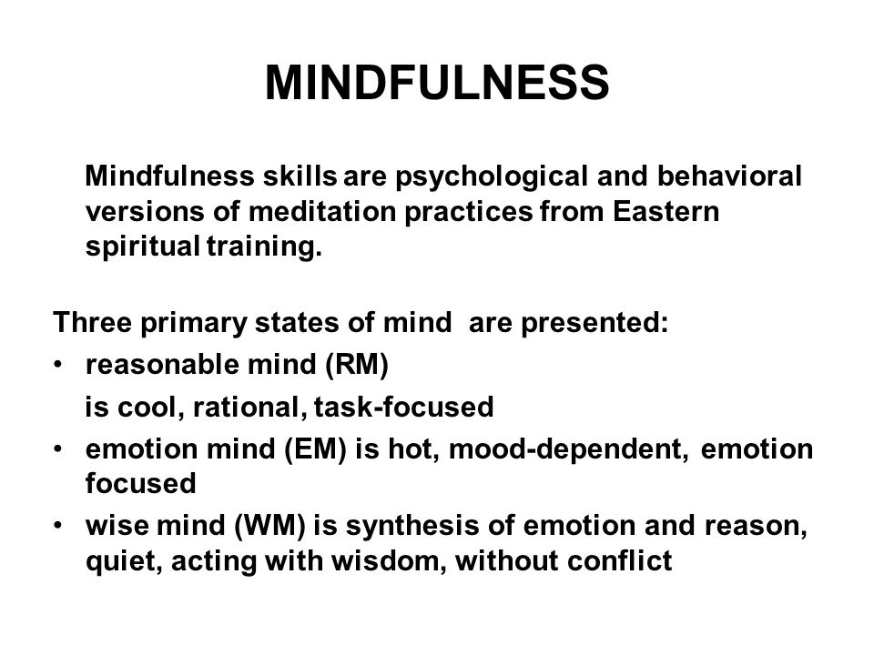 MINDFULNESS Mindfulness skills are psychological and behavioral versions of meditation practices from Eastern spiritual training.