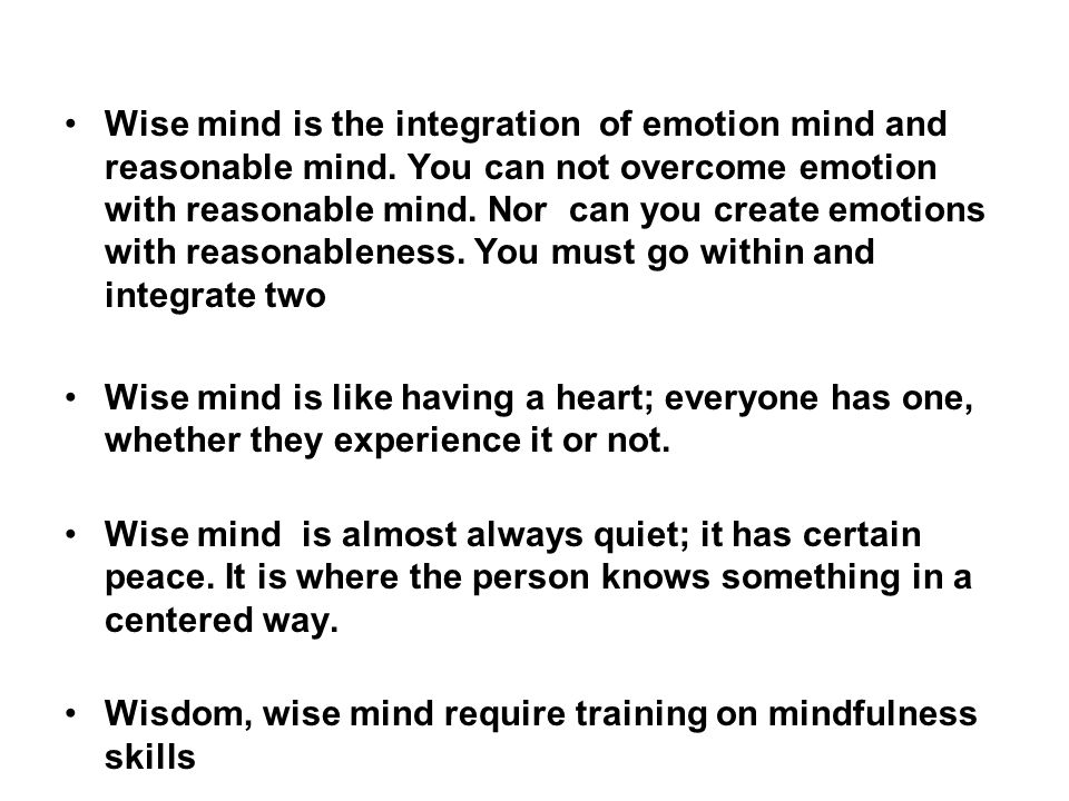 Wise mind is the integration of emotion mind and reasonable mind.