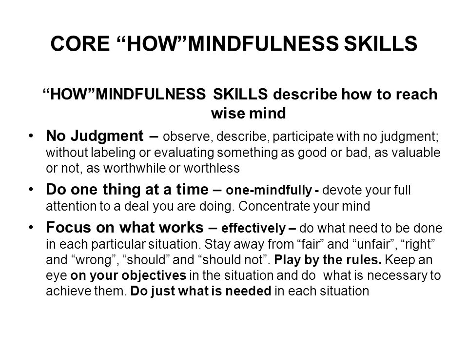 CORE HOW MINDFULNESS SKILLS HOW MINDFULNESS SKILLS describe how to reach wise mind No Judgment – observe, describe, participate with no judgment; without labeling or evaluating something as good or bad, as valuable or not, as worthwhile or worthless Do one thing at a time – one-mindfully - devote your full attention to a deal you are doing.