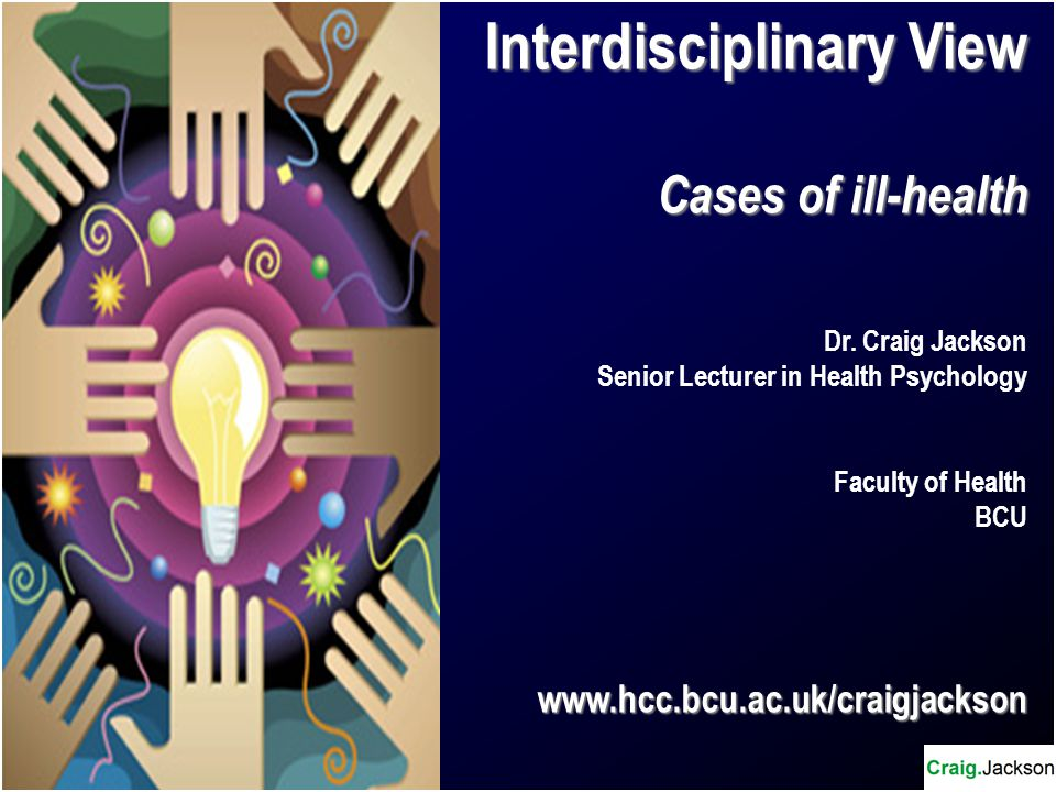 Interdisciplinary View Cases of ill-health Dr. Craig Jackson Senior Lecturer in Health Psychology Faculty of Health BCUwww.hcc.bcu.ac.uk/craigjackson