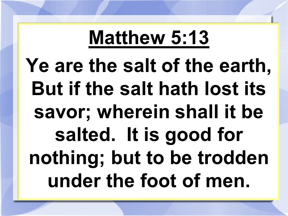 Matthew 5:13 Ye are the salt of the earth, But if the salt hath lost its savor; wherein shall it be salted.