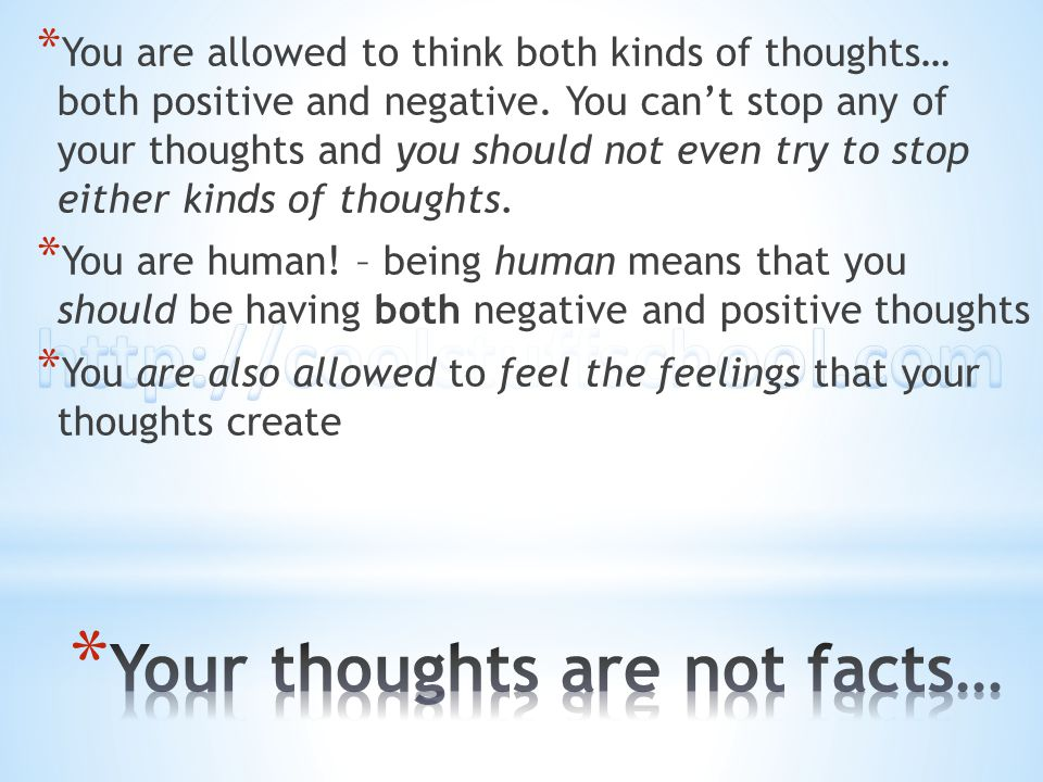 * You are allowed to think both kinds of thoughts… both positive and negative. You can't stop any of your thoughts and you should not even try to stop