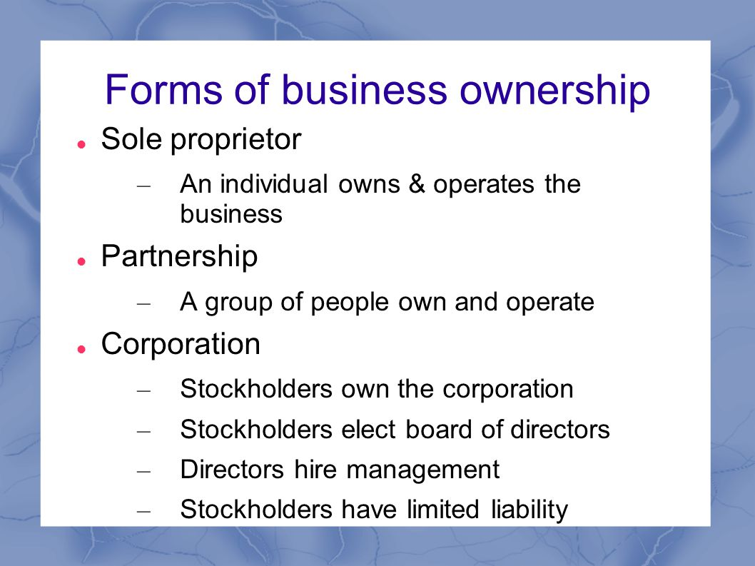 Forms of business ownership Sole proprietor – An individual owns & operates the business Partnership – A group of people own and operate Corporation – Stockholders own the corporation – Stockholders elect board of directors – Directors hire management – Stockholders have limited liability