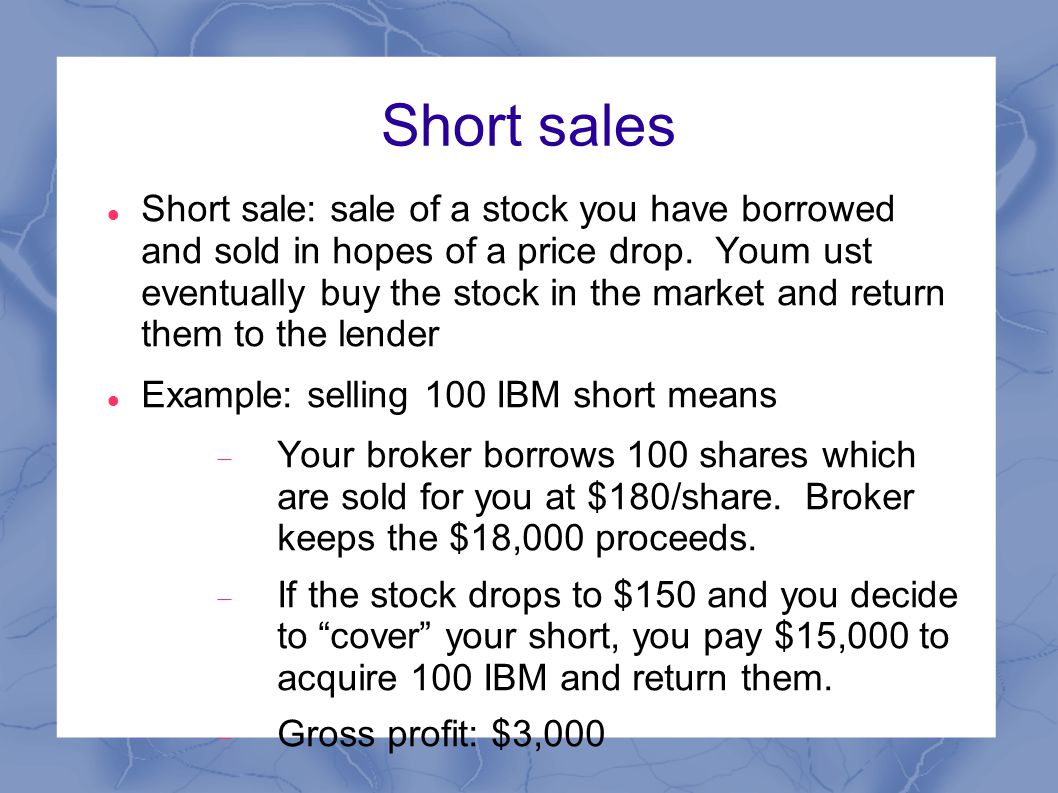 Short sales Short sale: sale of a stock you have borrowed and sold in hopes of a price drop.