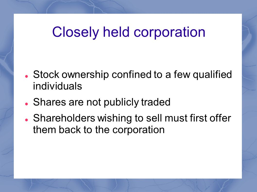 Closely held corporation Stock ownership confined to a few qualified individuals Shares are not publicly traded Shareholders wishing to sell must first offer them back to the corporation