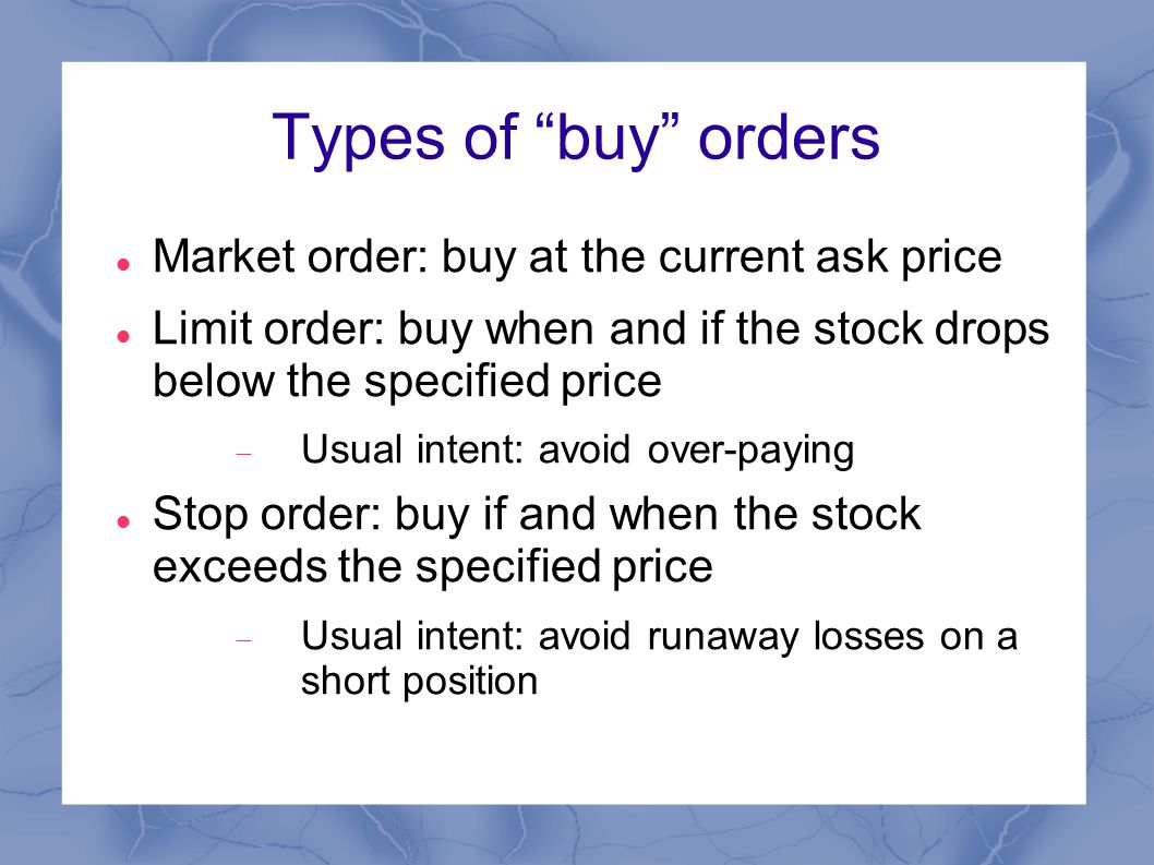 Types of buy orders Market order: buy at the current ask price Limit order: buy when and if the stock drops below the specified price  Usual intent: avoid over-paying Stop order: buy if and when the stock exceeds the specified price  Usual intent: avoid runaway losses on a short position