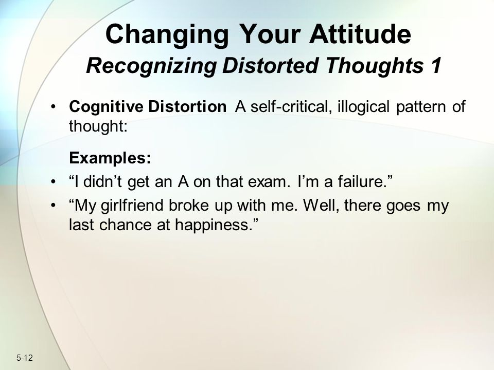 "5-12 Changing Your Attitude Recognizing Distorted Thoughts 1 Cognitive Distortion A self-critical, illogical pattern of thought: Examples: ""I didn't g"