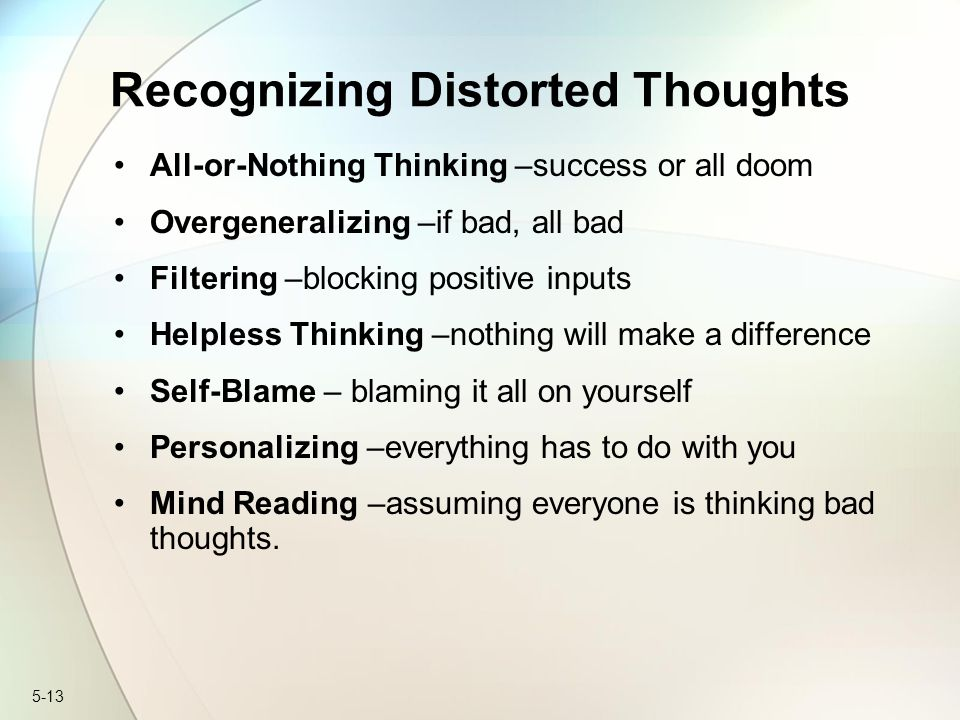 5-13 Recognizing Distorted Thoughts All-or-Nothing Thinking –success or all doom Overgeneralizing –if bad, all bad Filtering –blocking positive inputs