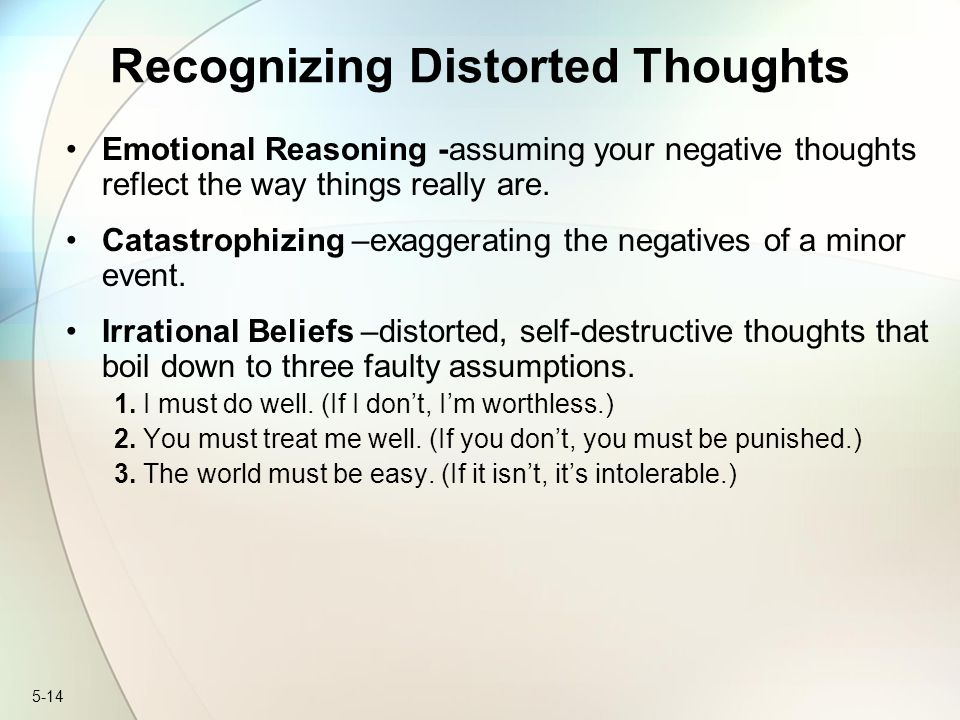 5-14 Recognizing Distorted Thoughts Emotional Reasoning -assuming your negative thoughts reflect the way things really are. Catastrophizing –exaggerat
