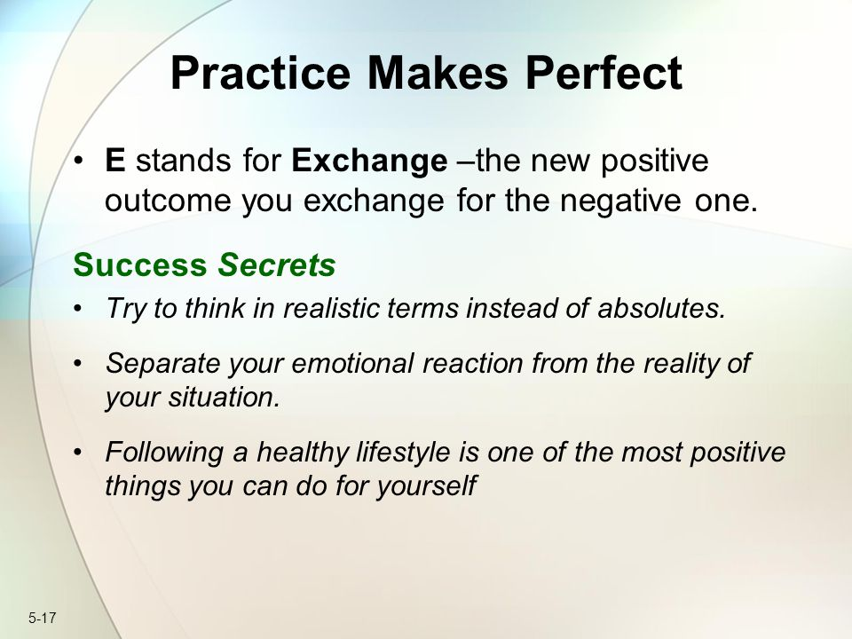 5-17 Practice Makes Perfect E stands for Exchange –the new positive outcome you exchange for the negative one. Success Secrets Try to think in realist
