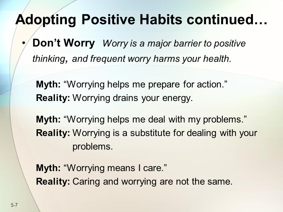 "5-7 Adopting Positive Habits continued… Don't Worry Worry is a major barrier to positive thinking, and frequent worry harms your health. Myth: ""Worryi"