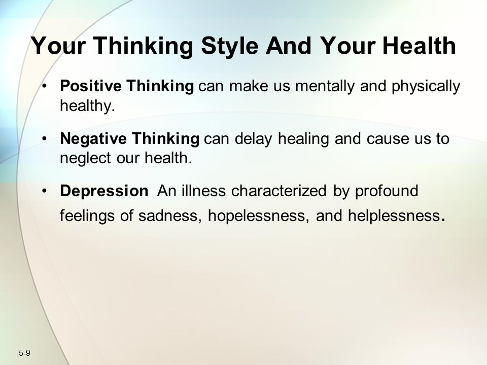 5-9 Your Thinking Style And Your Health Positive Thinking can make us mentally and physically healthy. Negative Thinking can delay healing and cause u