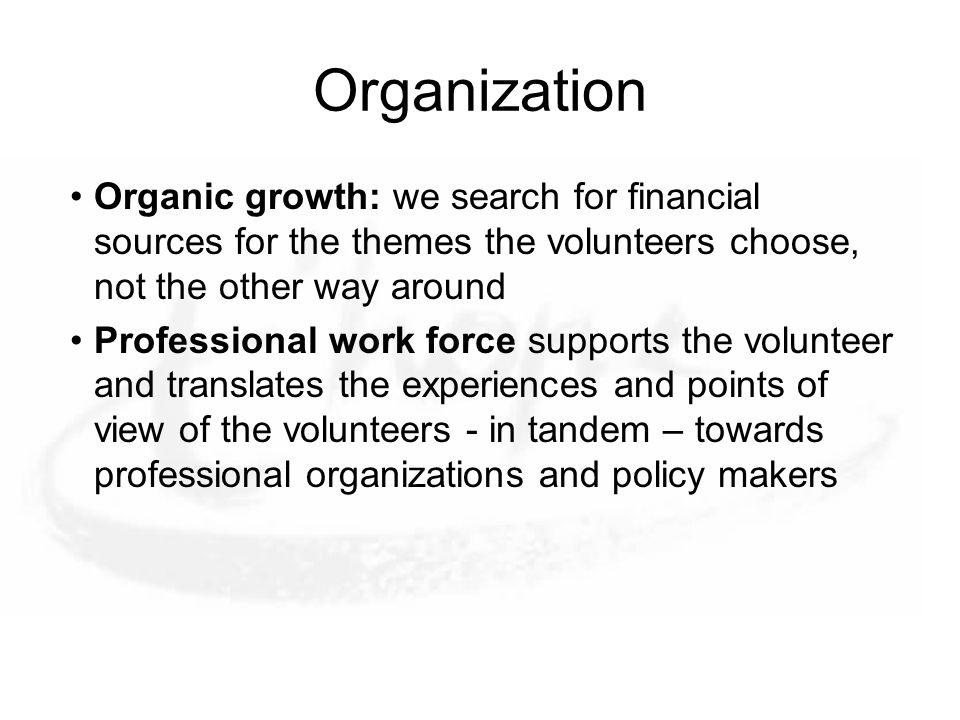 Organization Organic growth: we search for financial sources for the themes the volunteers choose, not the other way around Professional work force supports the volunteer and translates the experiences and points of view of the volunteers - in tandem – towards professional organizations and policy makers