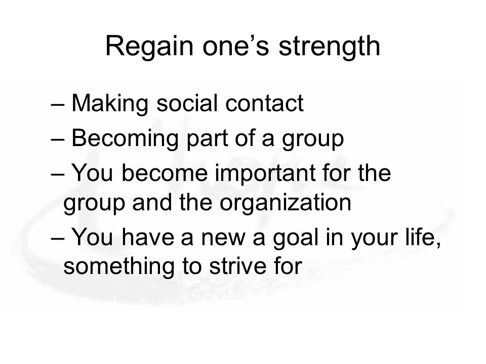 Regain one's strength – Making social contact – Becoming part of a group – You become important for the group and the organization – You have a new a goal in your life, something to strive for