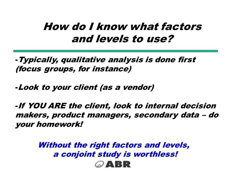 How do I know what factors and levels to use? -Typically, qualitative analysis is done first (focus groups, for instance) -Look to your client (as a v