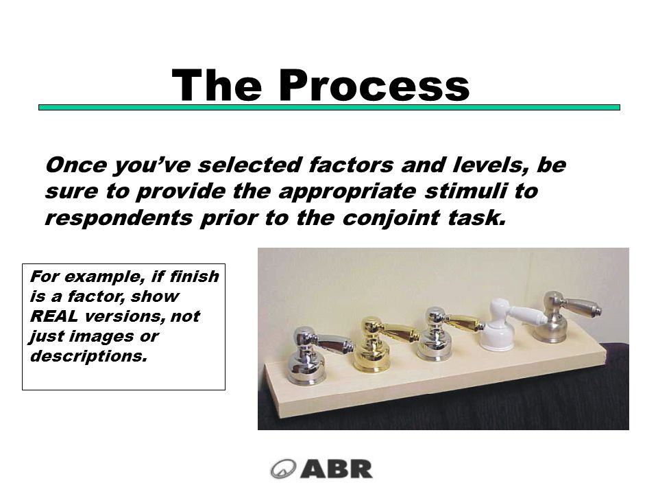 The Process Once you've selected factors and levels, be sure to provide the appropriate stimuli to respondents prior to the conjoint task. For example