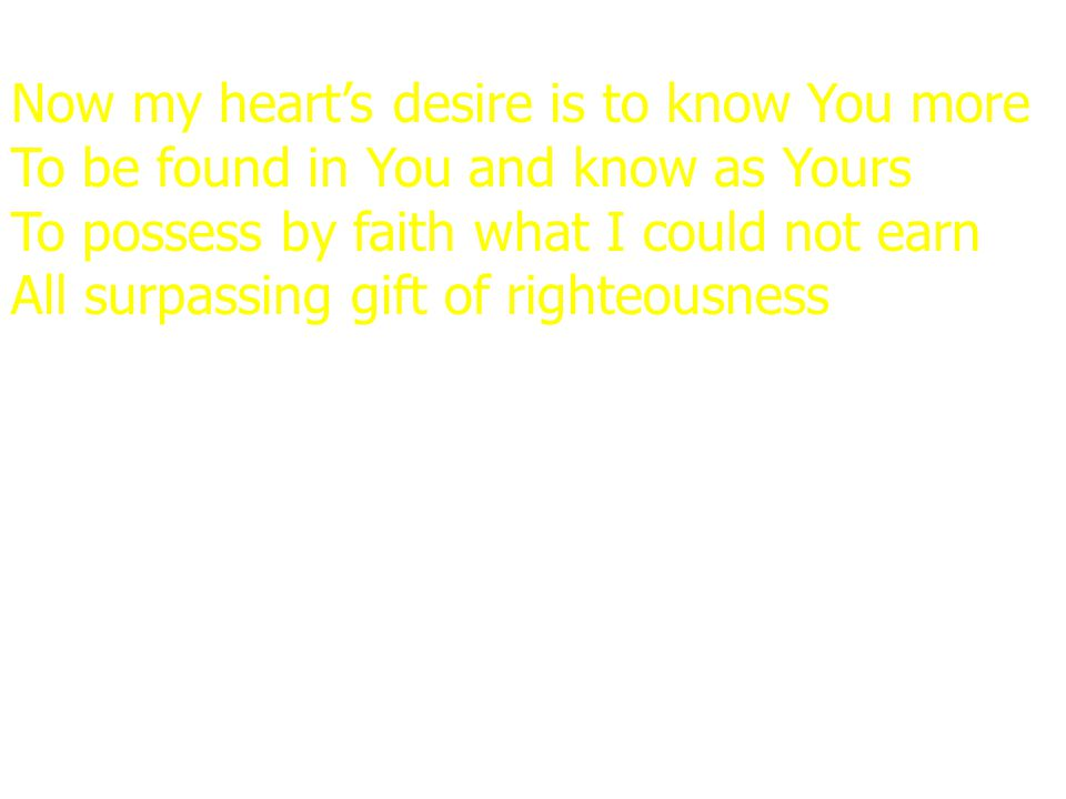 Now my heart's desire is to know You more To be found in You and know as Yours To possess by faith what I could not earn All surpassing gift of righte