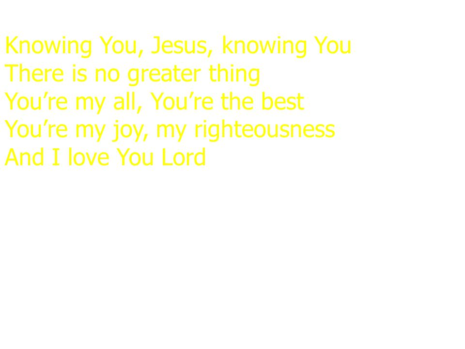 Knowing You, Jesus, knowing You There is no greater thing You're my all, You're the best You're my joy, my righteousness And I love You Lord