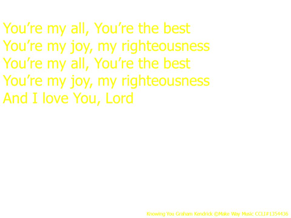 You're my all, You're the best You're my joy, my righteousness You're my all, You're the best You're my joy, my righteousness And I love You, Lord Knowing You Graham Kendrick ©Make Way Music CCLI#1354436