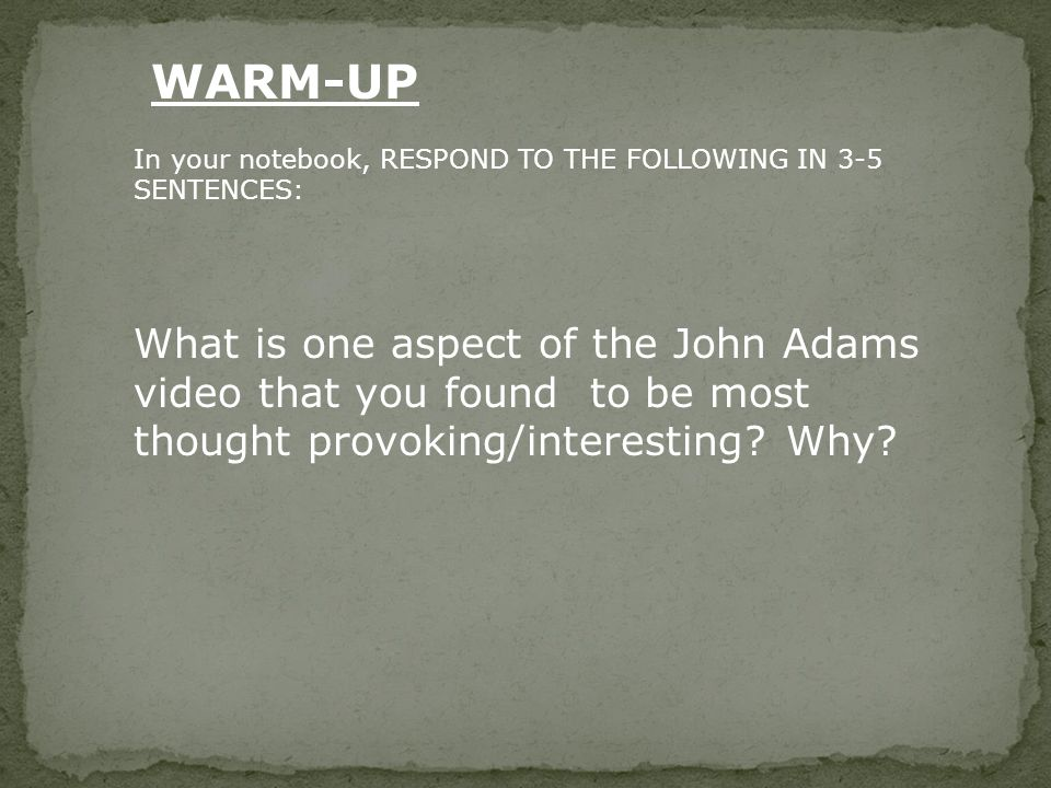 In your notebook, RESPOND TO THE FOLLOWING IN 3-5 SENTENCES: What is one aspect of the John Adams video that you found to be most thought provoking/interesting.
