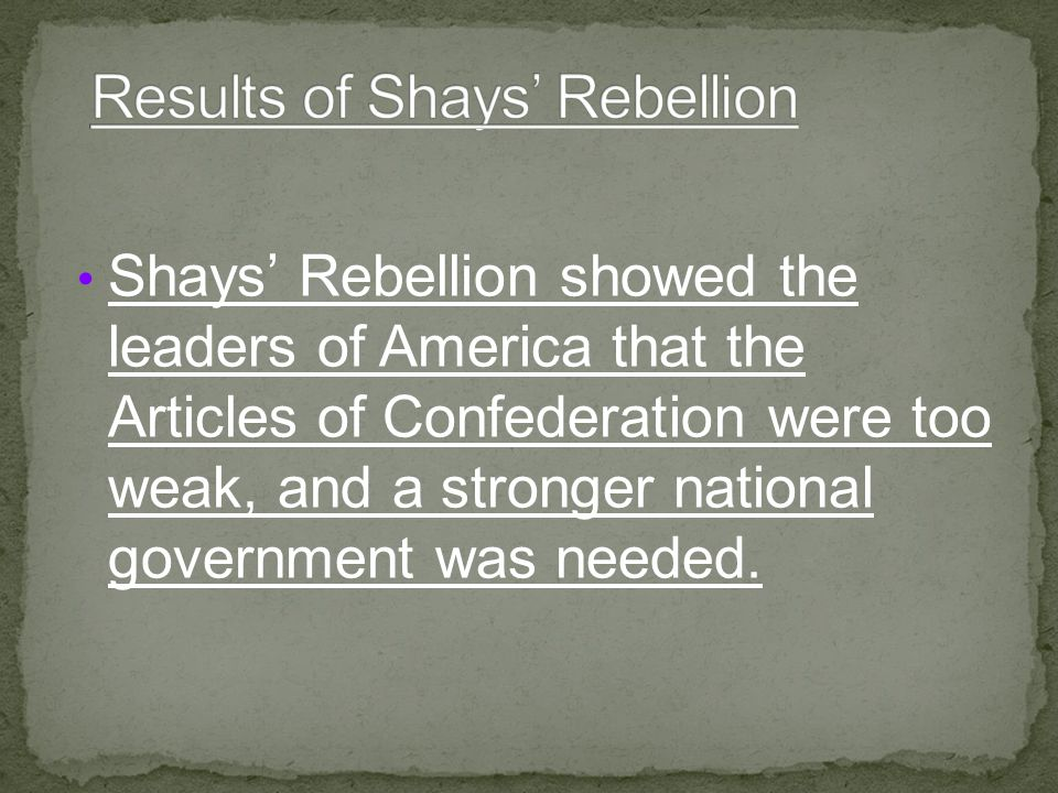 Shays' Rebellion showed the leaders of America that the Articles of Confederation were too weak, and a stronger national government was needed.