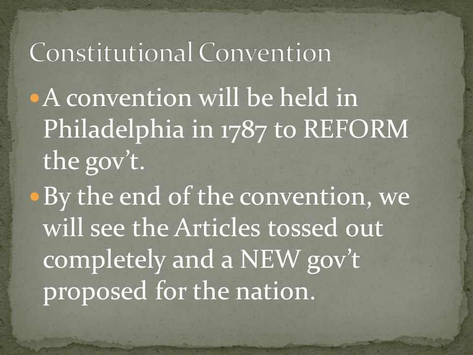 A convention will be held in Philadelphia in 1787 to REFORM the gov't.