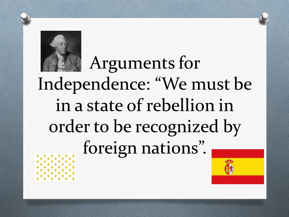 Arguments for Independence: We must be in a state of rebellion in order to be recognized by foreign nations .