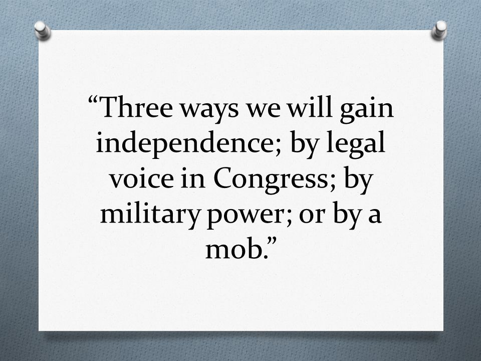 Three ways we will gain independence; by legal voice in Congress; by military power; or by a mob.