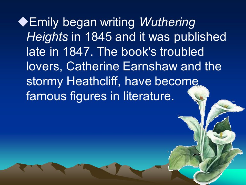  Emily began writing Wuthering Heights in 1845 and it was published late in 1847.