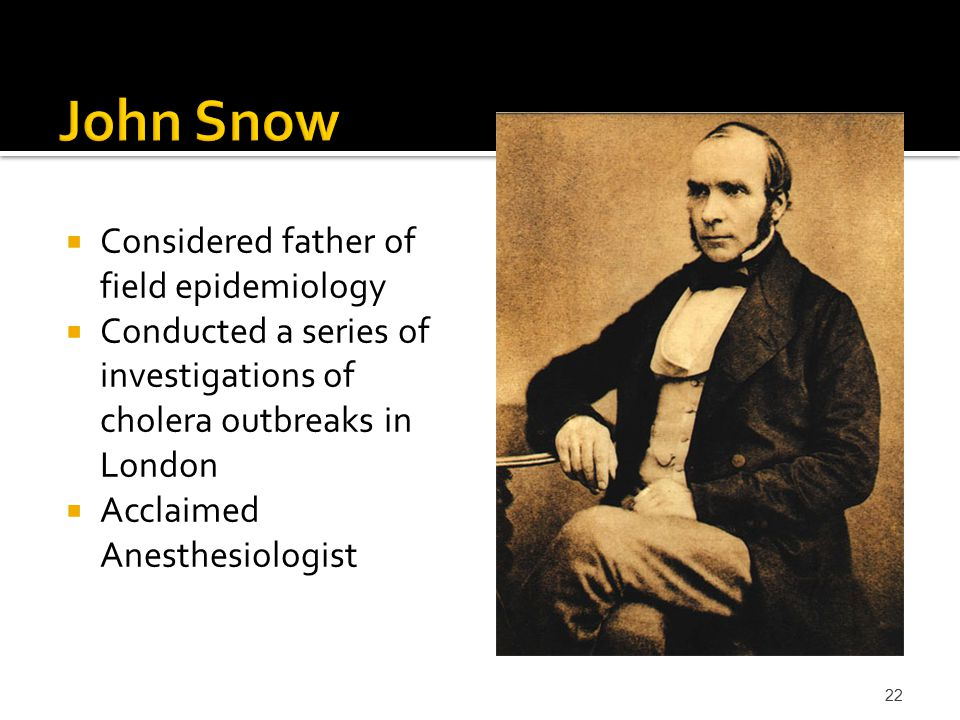  Considered father of field epidemiology  Conducted a series of investigations of cholera outbreaks in London  Acclaimed Anesthesiologist 22