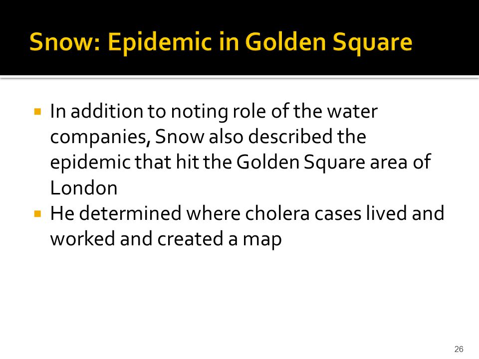  In addition to noting role of the water companies, Snow also described the epidemic that hit the Golden Square area of London  He determined where cholera cases lived and worked and created a map 26