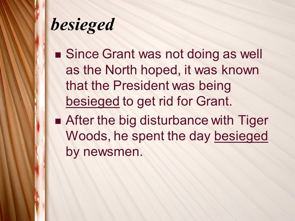 besieged Since Grant was not doing as well as the North hoped, it was known that the President was being besieged to get rid for Grant.