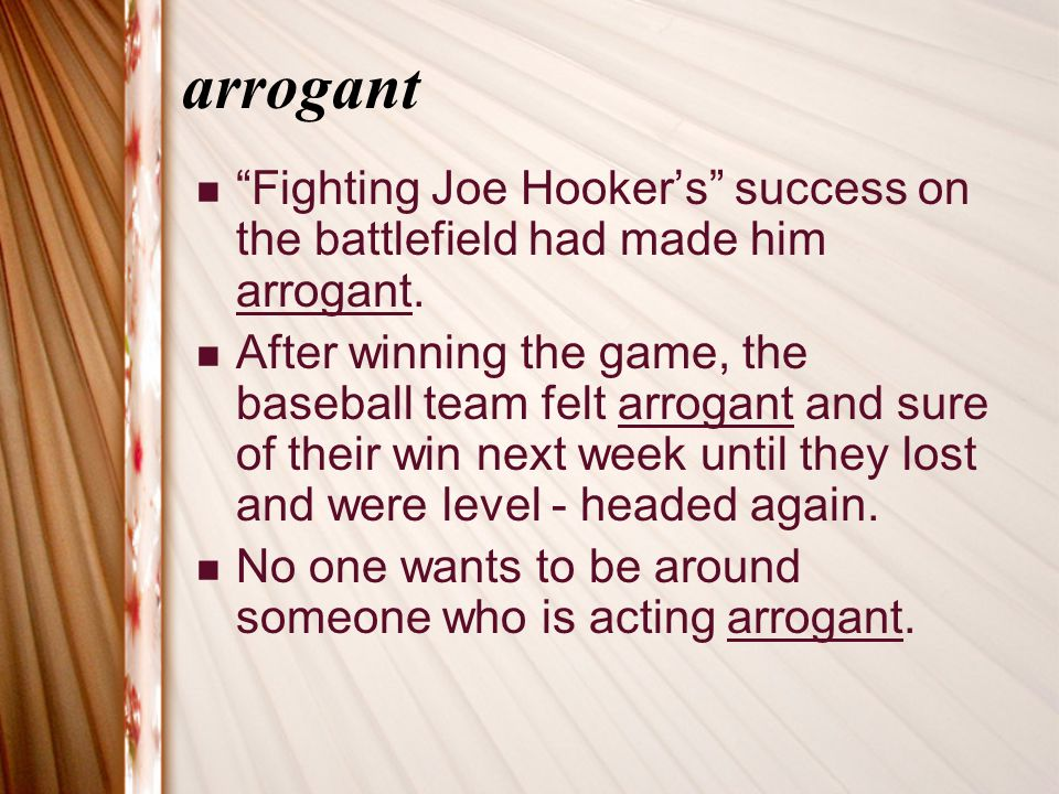 arrogant Fighting Joe Hooker's success on the battlefield had made him arrogant.